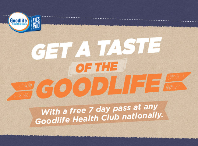 Get a taste of the Goodlife - complimentary 7 day pass